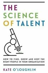 Science of Talent - How to find, grow and keep the right people in your organisation (ISBN: 9781784521257)