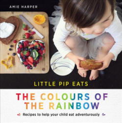 Little Pip Eats the Colours of the Rainbow - Recipes to Help Your Child Eat Adventurously (ISBN: 9781743368541)