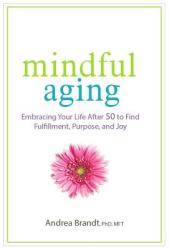 Mindful Aging: Embracing Your Life After 50 to Find Fulfillment, Purpose, and Joy (ISBN: 9781683730781)