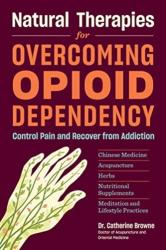 Natural Therapies for Overcoming Opioid Dependency - Control Pain and Recover from Addiction with Chinese Medicine, Acupuncture, Herbs, Nutritional S (ISBN: 9781635861150)