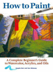 How to Paint - A Complete Beginners Guide to Watercolor, Acrylics, and Oils (ISBN: 9781620083000)