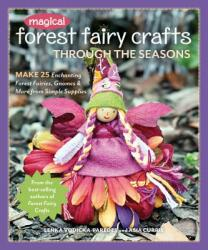 Magical Forest Fairy Crafts Through the Seasons - Make 25 Enchanting Forest Fairies, Gnomes & More from Simple Supplies (ISBN: 9781617456619)