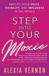 Step into Your Moxie - Amplify Your Voice, Visibility, and Influence in the World (ISBN: 9781608685585)