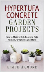 Hypertufa Concrete Garden Projects: How to Make Stylish Concrete Pots, Planters, Ornaments and More! (ISBN: 9781548935290)