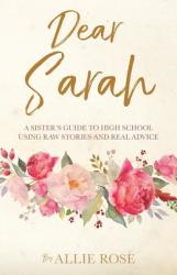 Dear Sarah: A Sister's Guide to High School Using Raw Stories and Real Advice (ISBN: 9781545615362)