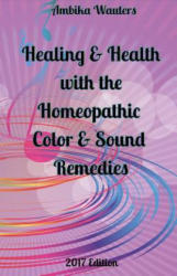 Healing and Health with the Homeopathic Color and Sound Remedies (ISBN: 9781543908084)