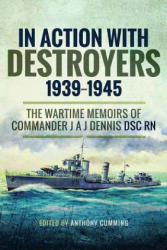 In Action with Destroyers 1939 1945 - The Wartime Memoirs of Commander J A J Dennis DSC RN (ISBN: 9781526718495)