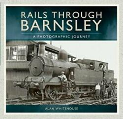 Rails Through Barnsley - A Photographic Journey (ISBN: 9781526706454)