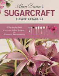 Alan Dunn's Sugarcraft Flower Arranging - Alan Dunn (ISBN: 9781504800907)