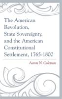 American Revolution, State Sovereignty, and the American Constitutional Settlement, 1765-1800 - Aaron N. Coleman (ISBN: 9781498500647)