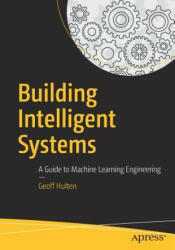 Building Intelligent Systems - A Guide to Machine Learning Engineering (ISBN: 9781484234310)