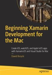 Beginning Xamarin Development for the Mac - Create iOS, watchOS, and Apple tvOS apps with Xamarin. iOS and Visual Studio for Mac (ISBN: 9781484231319)