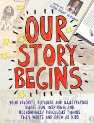 Our Story Begins: Your Favorite Authors and Illustrators Share Fun, Inspiring, and Occasionally Ridiculous Things They Wrote and Drew as - Elissa Brent Weissman, Kwame Alexander, Tom Angleberger, Kathi Appelt, Ashley Bryan, Tim Federle, Candace Fleming, M
