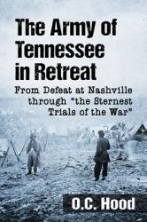 """The Army of Tennessee in Retreat: From Defeat at Nashville Through the Sternest Trials of the War"""""""" (ISBN: 9781476672922)"""