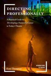 Directing Professionally - A Practical Guide to Developing a Successful Career in Today's Theatre (ISBN: 9781474288767)