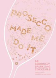 Prosecco Made Me Do It: 60 Seriously Sparkling Cocktails (ISBN: 9781449492540)