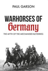 Warhorses of Germany - The Myth of the Mechanised Blitzkrieg (ISBN: 9781445672502)