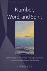 Number, Word, and Spirit - Rethinking T. F. Torrance's Theological Science From a Pneumatological Perspective (ISBN: 9781433143670)