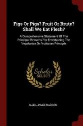 Figs or Pigs? Fruit or Brute? Shall We Eat Flesh? - Madison, Allen, James (ISBN: 9781376234541)