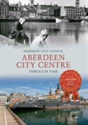 Aberdeen City Centre Through Time (ISBN: 9781445617473)
