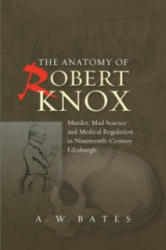 Anatomy of Robert Knox - Murder, Mad Science & Medical Regulation in Nineteenth-Century Edinburgh (ISBN: 9781845195618)