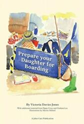 Prepare your daughter for boarding - Ensuring Your Daughter is Ready to Get the Most out of Boarding School (ISBN: 9781909717015)