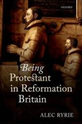 Being Protestant in Reformation Britain (ISBN: 9780198736653)