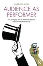 Audience as Performer - The Changing Role of Theatre Audiences in the Twenty-First Century (ISBN: 9781138796928)