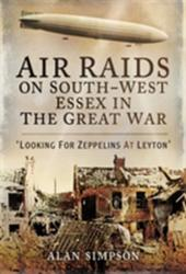 Air Raids on South West Essex in the Great War - Looking for Zeppelins at Leyton (ISBN: 9781473834125)