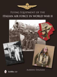 Flying Equipment of the Italian Air Force in World War II - Flight Suits, Flight Helmets, Goggles, Parachutes, Life Vests, Oxygen Masks, Boots, Glove (ISBN: 9780764343773)