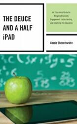 Deuce and a Half iPad - An Educator's Guide for Bringing Discovery, Engagement, Understanding, and Creativity into Education (ISBN: 9781475809367)