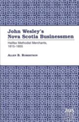 John Wesley's Nova Scotia Businessmen - Halifax Methodist Merchants, 1815-1855 (ISBN: 9780820424842)