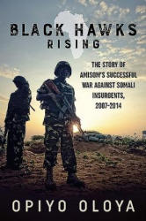 Black Hawks Rising - The Story of Amisom S Successful War Against Somali Insurgents, 2007-2014 (ISBN: 9781910777695)