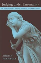 Judging Under Uncertainty - An Institutional Theory of Legal Interpretation (ISBN: 9780674022102)