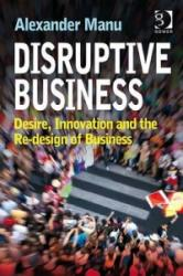Disruptive Business - Desire, Innovation and the Re-Design of Business (ISBN: 9780566092404)