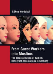From Guest Workers into Muslims - The Transformation of Turkish Immigrant Associations in Germany (ISBN: 9781443800600)