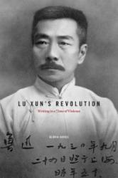 Lu Xun's Revolution: Writing in a Time of Violence - Writing in a Time of Violence (ISBN: 9780674072640)