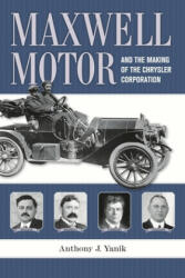 Maxwell Motor and the Making of the Chrysler Corporation - Anthony J. Yanik (ISBN: 9780814334232)