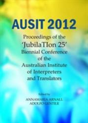 "AUSIT 2012 - Proceedings of the ""JubilaTion 25"" Biennial Conference of the Australian Institute of Interpreters and Translators (ISBN: 9781443856706)"