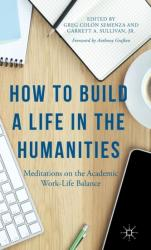 How to Build a Life in the Humanities - Meditations on the Academic Work-Life Balance (ISBN: 9781137511522)