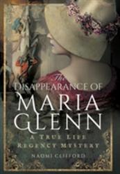 Disappearance of Maria Glenn - A True Life Regency Mystery (ISBN: 9781473863309)