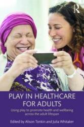 Play in Healthcare for Adults - Using Play to Promote Health and Wellbeing Across the Adult Lifespan (ISBN: 9781138931244)