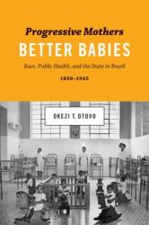 Progressive Mothers, Better Babies - Race, Public Health, and the State in Brazil, 1850-1945 (ISBN: 9781477309056)