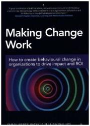 Making Change Work - How to Create Behavioural Change in Organizations to Drive Impact and ROI (ISBN: 9780749477608)