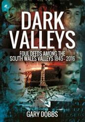 Dark Valleys - Foul Deeds Among the South Wales Valleys 1845 - 2016 (ISBN: 9781473861787)