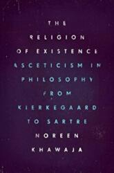Religion of Existence - Asceticism in Philosophy from Kierkegaard to Sartre (ISBN: 9780226404516)