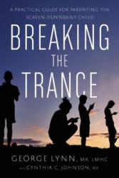 Breaking the Trance - A Practical Guide for Parenting the Screen-Dependent Child (ISBN: 9781942094265)