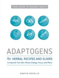 Adaptogens - 75+ Herbal Recipes and Elixers to Improve Your Skin, Mood, Energy, Focus, and More (ISBN: 9781440596391)