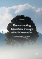 Reconstructing 'Education' Through Mindful Attention - Positioning the Mind at the Center of Curriculum and Pedagogy (ISBN: 9781137587817)