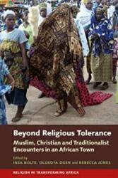 Beyond Religious Tolerance - Muslim, Christian & Traditionalist Encounters in an African Town (ISBN: 9781847011534)